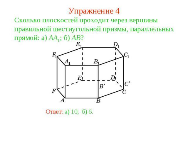 Упражнение 4Сколько плоскостей проходит через вершины правильной шестиугольной призмы, параллельных прямой: а) AA1; б) AB?