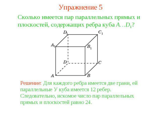 Упражнение 5Сколько имеется пар параллельных прямых и плоскостей, содержащих ребра куба A…D1? Решение: Для каждого ребра имеется две грани, ей параллельные У куба имеется 12 ребер. Следовательно, искомое число пар параллельных прямых и плоскостей ра…