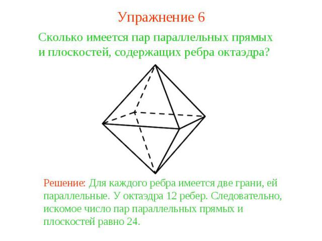 Упражнение 6Сколько имеется пар параллельных прямых и плоскостей, содержащих ребра октаэдра? Решение: Для каждого ребра имеется две грани, ей параллельные. У октаэдра 12 ребер. Следовательно, искомое число пар параллельных прямых и плоскостей равно 24.
