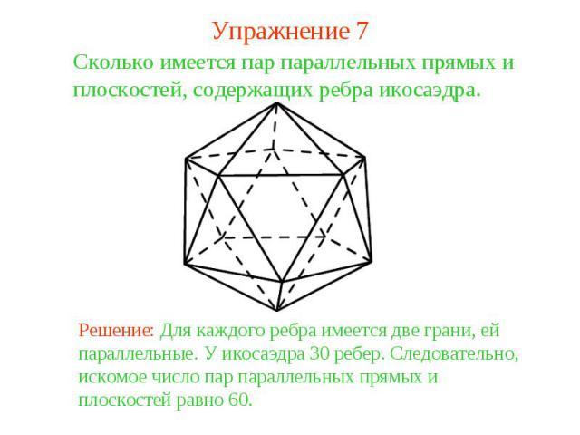 Упражнение 7Сколько имеется пар параллельных прямых и плоскостей, содержащих ребра икосаэдра. Решение: Для каждого ребра имеется две грани, ей параллельные. У икосаэдра 30 ребер. Следовательно, искомое число пар параллельных прямых и плоскостей равно 60.