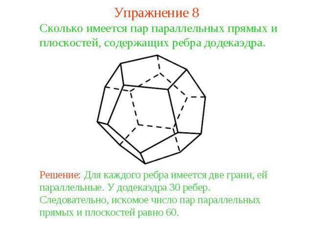 Упражнение 8Сколько имеется пар параллельных прямых и плоскостей, содержащих ребра додекаэдра. Решение: Для каждого ребра имеется две грани, ей параллельные. У додекаэдра 30 ребер. Следовательно, искомое число пар параллельных прямых и плоскостей ра…