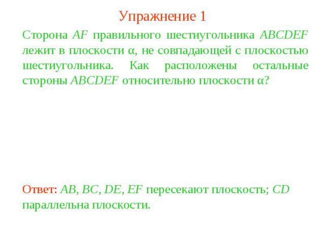 Упражнение 1Сторона AF правильного шестиугольника ABCDEF лежит в плоскости α, не совпадающей с плоскостью шестиугольника. Как расположены остальные стороны ABCDEF относительно плоскости α?Ответ: AB, BC, DE, EF пересекают плоскость; CD параллельна пл…
