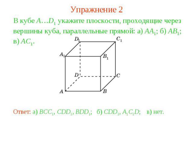 Упражнение 2В кубе A…D1 укажите плоскости, проходящие через вершины куба, параллельные прямой: а) AA1; б) AB1; в) AC1.