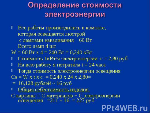 Определение стоимости электроэнергииВсе работы производились в комнате, которая освещается люстрой с лампами накаливания 60 Вт Всего ламп 4 штW = 60 Вт х 4 = 240 Вт = 0,240 кВтСтоимость 1кВт/ч электроэнергии с = 2,80 рубНа всю работу я потратила t =…