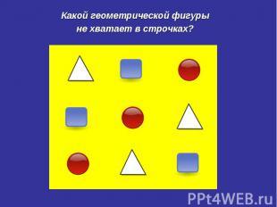 Какой геометрической фигуры не хватает в строчках?