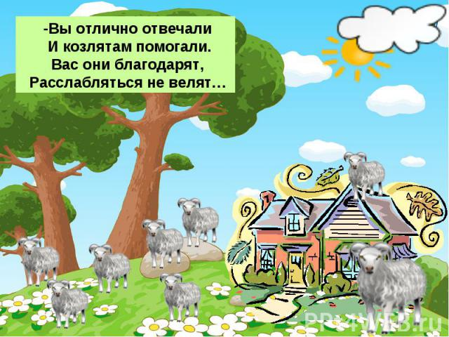 -Вы отлично отвечали И козлятам помогали. Вас они благодарят, Расслабляться не велят…