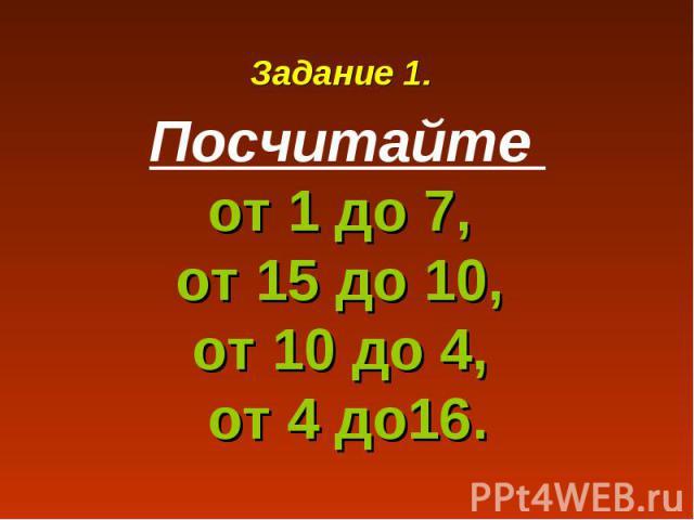 Задание 1.Посчитайте от 1 до 7, от 15 до 10, от 10 до 4, от 4 до16.