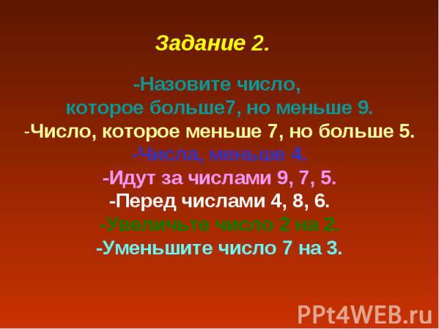 Задание 2.-Назовите число, которое больше7, но меньше 9.-Число, которое меньше 7, но больше 5.-Числа, меньше 4.-Идут за числами 9, 7, 5.-Перед числами 4, 8, 6.-Увеличьте число 2 на 2.-Уменьшите число 7 на 3.
