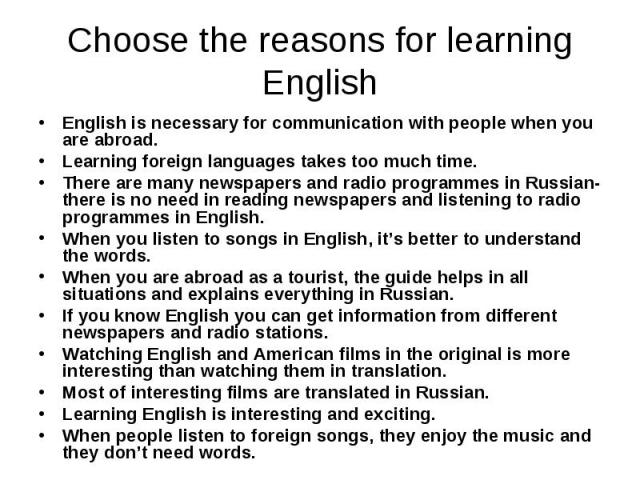 Choose the reasons for learningEnglishEnglish is necessary for communication with people when you are abroad.Learning foreign languages takes too much time.There are many newspapers and radio programmes in Russian- there is no need in reading newspa…