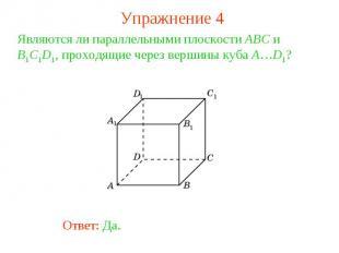 Упражнение 4Являются ли параллельными плоскости ABC и B1C1D1, проходящие через в