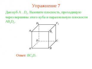 Упражнение 7Дан куб A…D1. Назовите плоскость, проходящую через вершины этого куб