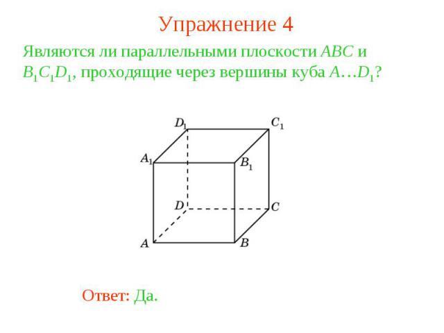 Упражнение 4Являются ли параллельными плоскости ABC и B1C1D1, проходящие через вершины куба A…D1?
