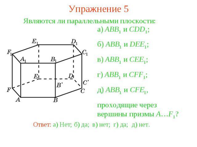 Упражнение 5Являются ли параллельными плоскости:а) ABB1 и CDD1;б) ABB1 и DEE1;в) ABB1 и CEE1;г) ABB1 и CFF1;д) ABB1 и CFE1,проходящие через вершины призмы A…F1?