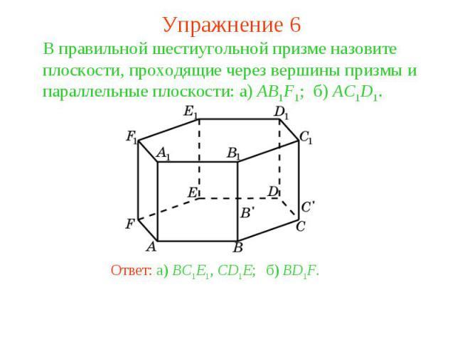 Упражнение 6В правильной шестиугольной призме назовите плоскости, проходящие через вершины призмы и параллельные плоскости: а) AB1F1; б) AC1D1.