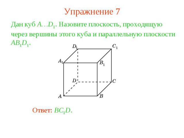 Упражнение 7Дан куб A…D1. Назовите плоскость, проходящую через вершины этого куба и параллельную плоскости AB1D1.