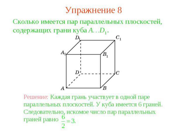 Упражнение 8Сколько имеется пар параллельных плоскостей, содержащих грани куба A…D1. Решение: Каждая грань участвует в одной паре параллельных плоскостей. У куба имеется 6 граней. Следовательно, искомое число пар параллельных граней равно