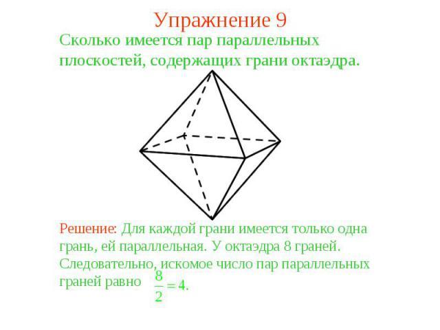 Упражнение 9Сколько имеется пар параллельных плоскостей, содержащих грани октаэдра. Решение: Для каждой грани имеется только одна грань, ей параллельная. У октаэдра 8 граней. Следовательно, искомое число пар параллельных граней равно