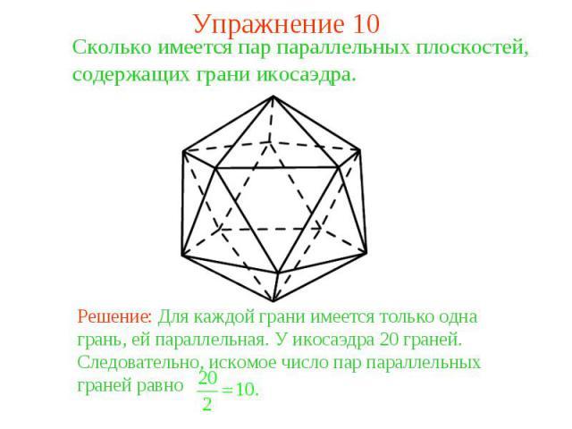 Упражнение 10Сколько имеется пар параллельных плоскостей, содержащих грани икосаэдра. Решение: Для каждой грани имеется только одна грань, ей параллельная. У икосаэдра 20 граней. Следовательно, искомое число пар параллельных граней равно