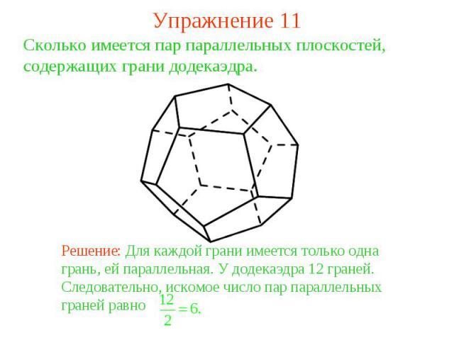 Упражнение 11Сколько имеется пар параллельных плоскостей, содержащих грани додекаэдра. Решение: Для каждой грани имеется только одна грань, ей параллельная. У додекаэдра 12 граней. Следовательно, искомое число пар параллельных граней равно