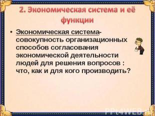 2. Экономическая система и её функцииЭкономическая система-совокупность организа