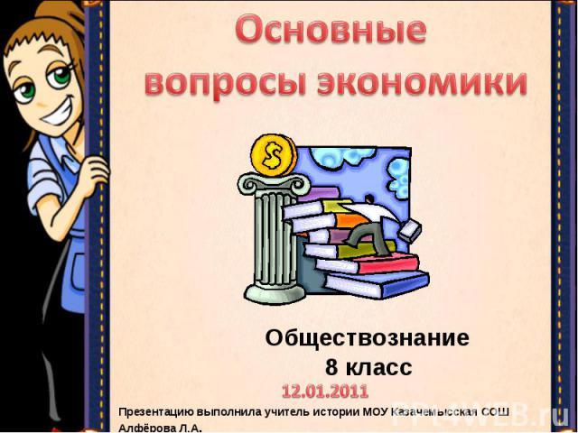 Основные вопросы экономики Обществознание 8 классПрезентацию выполнила учитель истории МОУ Казачемысская СОШ Алфёрова Л.А.