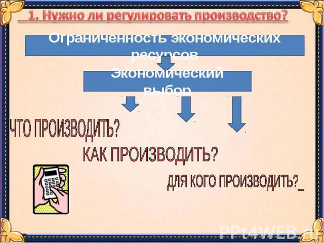 1. Нужно ли регулировать производство?Ограниченность экономических ресурсовЭкономический выбор