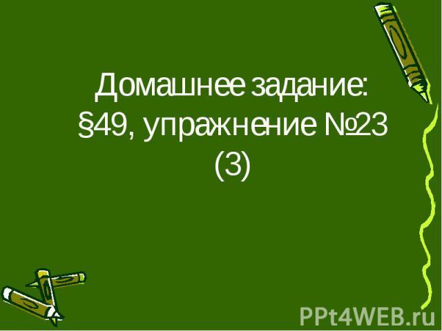 Домашнее задание: §49, упражнение №23 (3)