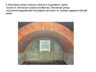 3.Некоторые реки и каналы убрали в подземные трубы:-на месте Лиговского канала п