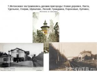 7.Интенсивно застраивались дачами пригороды: Новая деревня, Лахта, Удельное, Озе