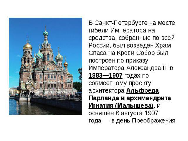 В Санкт-Петербурге на месте гибели Императора на средства, собранные по всей России, был возведенХрам Спаса на Крови Собор был построен по приказу Императора Александра III в 1883—1907 годах по совместному проекту архитектора Альфреда Парланда и ар…