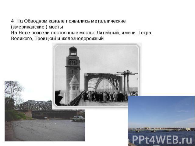 4 На Обводном канале появились металлические (американские ) мостыНа Неве возвели постоянные мосты: Литейный, имени Петра Великого, Троицкий и железнодорожный