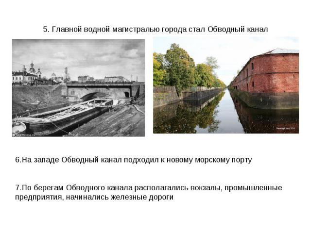 5. Главной водной магистралью города стал Обводный канал6.На западе Обводный канал подходил к новому морскому порту7.По берегам Обводного канала располагались вокзалы, промышленные предприятия, начинались железные дороги