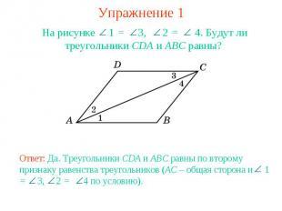 Упражнение 1На рисунке 1 = 3, 2 = 4. Будут ли треугольники CDA и ABC равны? Отве