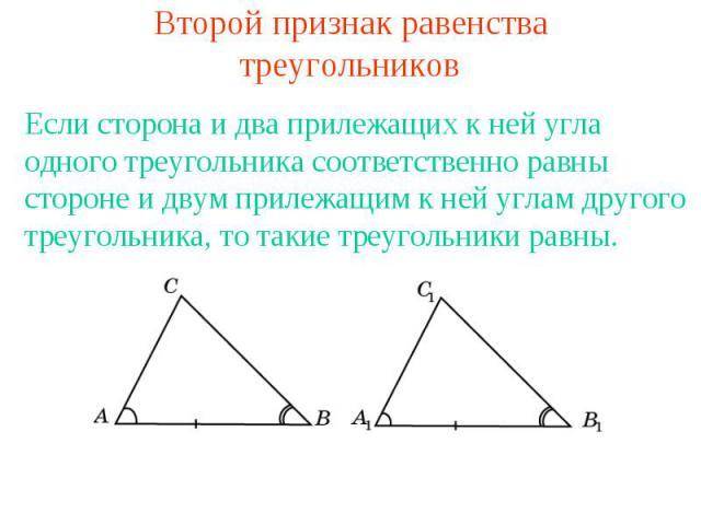 Второй признак равенства треугольниковЕсли сторона и два прилежащих к ней угла одного треугольника соответственно равны стороне и двум прилежащим к ней углам другого треугольника, то такие треугольники равны.