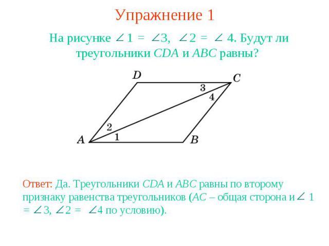Упражнение 1На рисунке 1 = 3, 2 = 4. Будут ли треугольники CDA и ABC равны? Ответ: Да. Треугольники CDA и ABC равны по второму признаку равенства треугольников (AC – общая сторона и 1 = 3, 2 = 4 по условию).