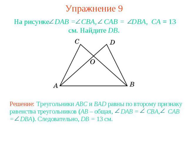 Упражнение 9На рисунке DAB = CBA, CAB = DBA, СА = 13 см. Найдите DB. Решение: Треугольники ABC и BAD равны по второму признаку равенства треугольников (AB – общая, DAB = CBA, CAB = DBA). Следовательно, DB = 13 см.