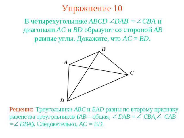 Упражнение 10В четырехугольнике ABCD DAB = CBА и диагонали АС и BD образуют со стороной АВ равные углы. Докажите, что АС = BD.Решение: Треугольники ABC и BAD равны по второму признаку равенства треугольников (AB – общая, DAB = CBA, CAB = DBA). Следо…