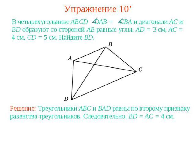 Упражнение 10'В четырехугольнике ABCD DAB = CBА и диагонали АС и BD образуют со стороной АВ равные углы. AD = 3 см, АС = 4 см, CD = 5 см. Найдите BD.Решение: Треугольники ABC и BAD равны по второму признаку равенства треугольников. Следовательно, BD…