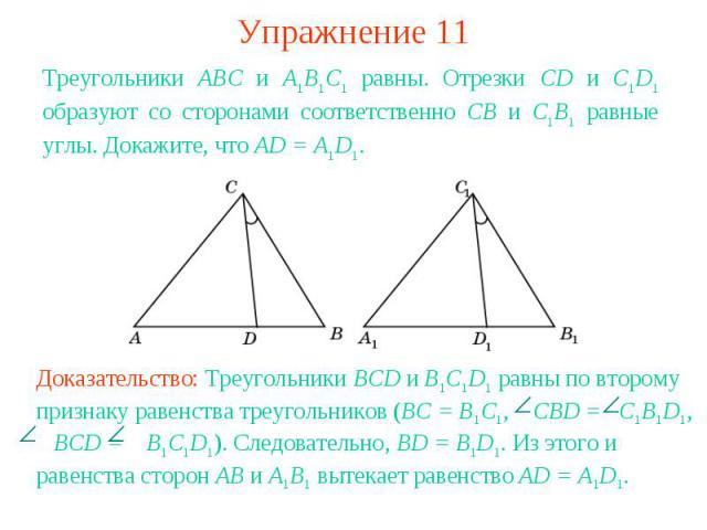 Упражнение 11Треугольники АВС и А1В1С1 равны. Отрезки CD и C1D1 образуют со сторонами соответственно СВ и С1В1 равные углы. Докажите, что AD = A1D1.Доказательство: Треугольники BCD и B1C1D1 равны по второму признаку равенства треугольников (BC = B1C…