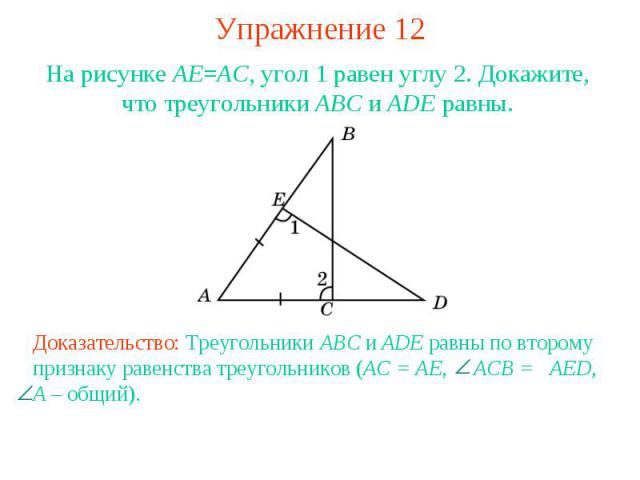 Упражнение 12На рисунке AE=AC, угол 1 равен углу 2. Докажите, что треугольники ABC и ADE равны.Доказательство: Треугольники ABC и ADE равны по второму признаку равенства треугольников (AC = AE, ACB = AED, A – общий).