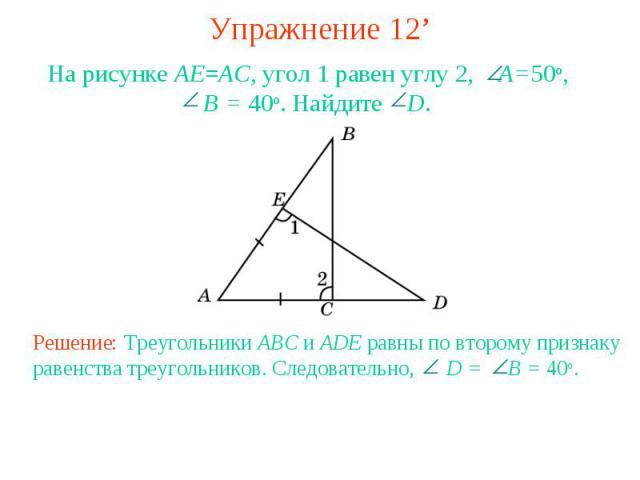 Упражнение 12'На рисунке AE=AC, угол 1 равен углу 2, A=50o, B = 40o. Найдите D.Решение: Треугольники ABC и ADE равны по второму признаку равенства треугольников. Следовательно, D = B = 40o.