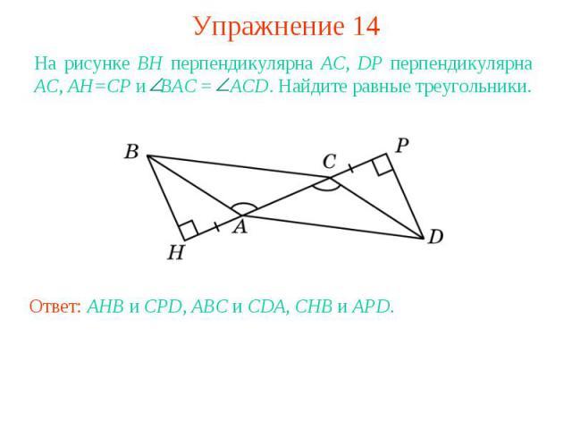 Упражнение 14На рисунке BH перпендикулярна AC, DP перпендикулярна AC, AH=CP и BAC = ACD. Найдите равные треугольники.Ответ: AHB и CPD, ABC и CDA, CHB и APD.