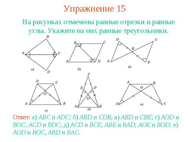 Упражнение 15На рисунках отмечены равные отрезки и равные углы. Укажите на них равные треугольники.Ответ: а) ABC и ADC; б) ABD и CDB; в) ABD и CBE; г) AOD и BOC, ACD и BDC; д) ACD и BCE, ABE и BAD; AOE и BOD; е) AOD и BOC, ABD и BAC.