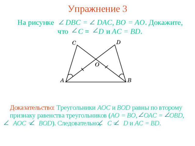 Упражнение 3На рисунке DBC = DAC, BO = AO. Докажите, что C = D и AC = BD.Доказательство: Треугольники AOC и BOD равны по второму признаку равенства треугольников (AO = BO, OAC = OBD, AOC = BOD). Следовательно, C = D и AC = BD.