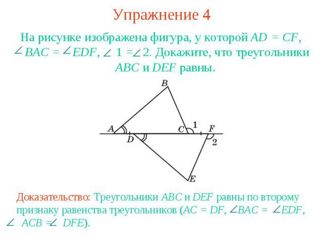 Упражнение 4На рисунке изображена фигура, у которой AD = CF, ВAC = EDF, 1 = 2. Докажите, что треугольники АВС и DEF равны.Доказательство: Треугольники ABC и DEF равны по второму признаку равенства треугольников (AC = DF, BAC = EDF, ACB = DFE).