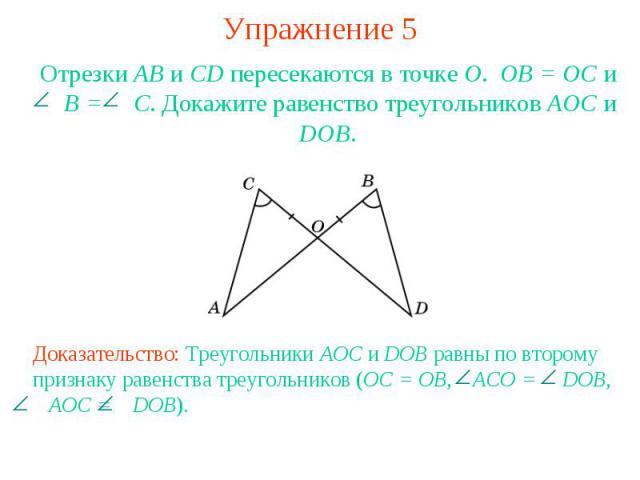 Упражнение 5Отрезки АВ и CD пересекаются в точке О. ОВ = ОС и B = C. Докажите равенство треугольников АОС и DOB.Доказательство: Треугольники AOC и DOB равны по второму признаку равенства треугольников (OC = OB, ACO = DOB, AOC = DOB).