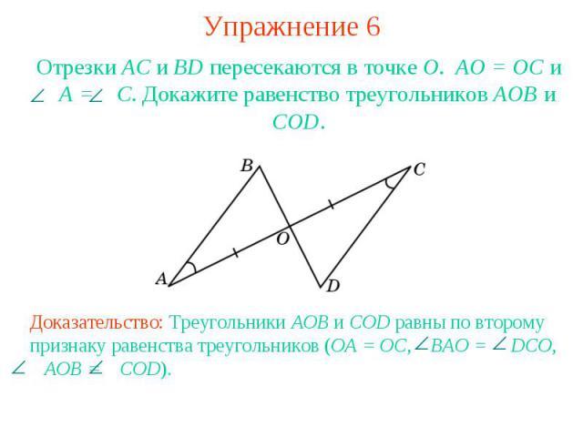 Упражнение 6Отрезки АС и BD пересекаются в точке О. АО = ОС и A = C. Докажите равенство треугольников АОВ и COD.Доказательство: Треугольники AOB и COD равны по второму признаку равенства треугольников (OA = OC, BAO = DCO, AOB = COD).