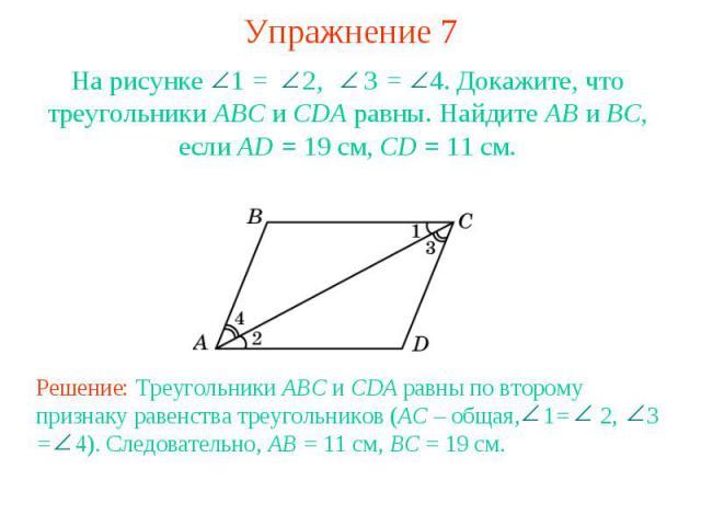 Упражнение 7На рисунке 1 = 2, 3 = 4. Докажите, что треугольники АВС и CDA равны. Найдите АВ и ВС, если AD = 19 см, CD = 11 см.Решение: Треугольники ABC и CDA равны по второму признаку равенства треугольников (AC – общая, 1= 2, 3 = 4). Следовательно,…