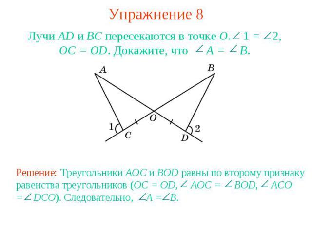 Упражнение 8Лучи AD и ВС пересекаются в точке О. 1 = 2, OC = OD. Докажите, что A = B.Решение: Треугольники AOC и BOD равны по второму признаку равенства треугольников (OC = OD, AOC = BOD, ACO = DCO). Следовательно, A = B.