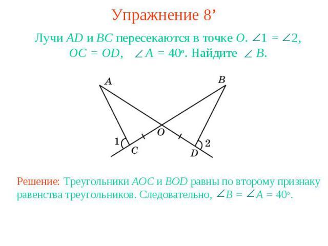 Упражнение 8'Лучи AD и ВС пересекаются в точке О. 1 = 2, OC = OD, A = 40о. Найдите B.Решение: Треугольники AOC и BOD равны по второму признаку равенства треугольников. Следовательно, B = A = 40о.